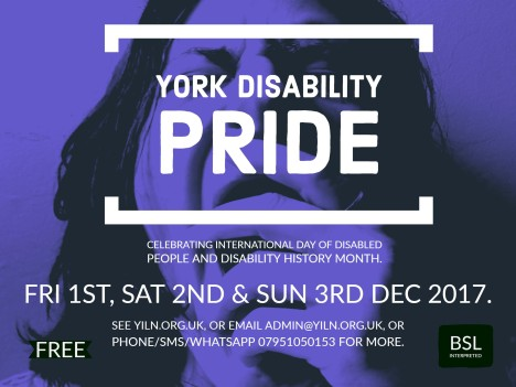 York Disability Pride. Celebrating International day of disabled people and disability history month. Friday 1st, Sat 2nd & Sun 3rd Dec 2017. See here for further details – yiln.org.uk, or email admin@yiln.org.uk, or phone/sms 07951050153.