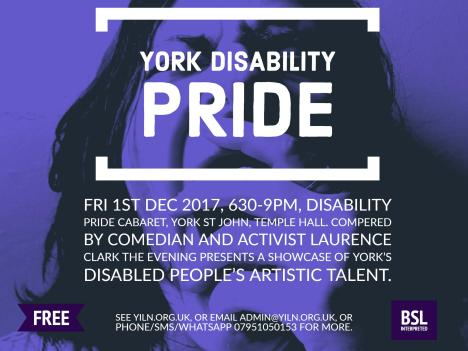 York Disability Pride Cabaret – Friday 1st December, 630-9pm, York St John, Temple Hall. Compared by comedian and activist Laurence Clark of 'Independence' and 'Spastic Fantastic' fame the evening presents a showcase of York's disabled people's artistic talent.