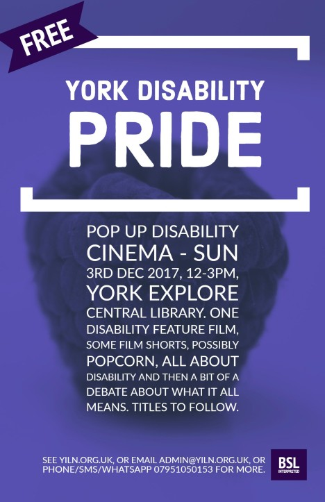 Pop up Disability Cinema - Sunday 3rd December, 12-3pm. York Explore Central Library. One disability feature film, some film shorts, popcorn, all about disability and then a bit of a debate about what it all means. Titles to follow. At York Explore, Library Square, Museum Street, York YO1 7DS. All events are free and will include BSL interpreting. We plan for an inclusive event, but please do let us know if you need us to do anything to facilitate access. Email admin@yiln.org.uk, or phone/sms 07951050153 for more. Organised by York Independent Living Network, York Human Rights City and Explore York. Funded by the York Committee at JRF.